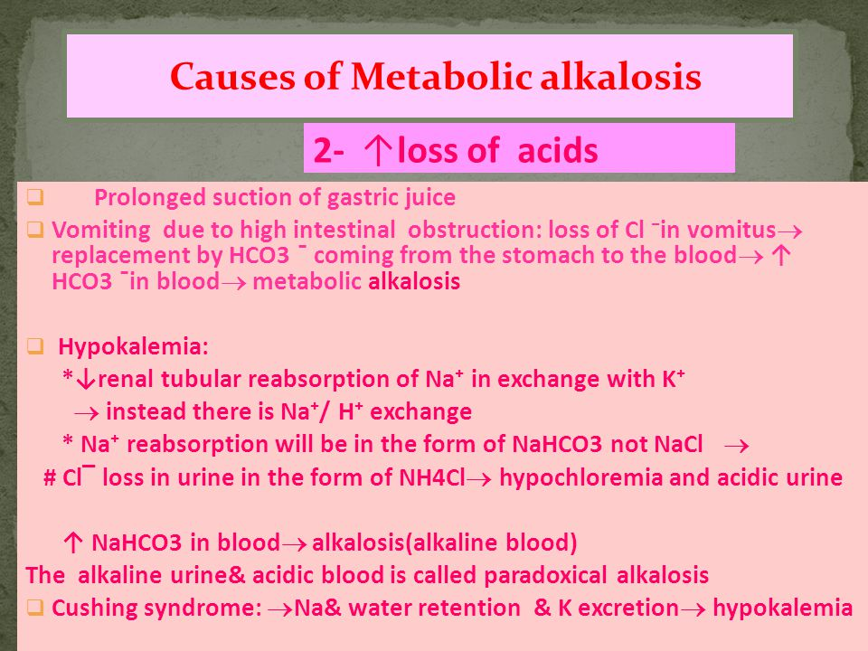 2- ↑loss of acids Causes of Metabolic alkalosis  Prolonged suction of gastric juice  Vomiting due to high intestinal obstruction: loss of Cl ⁻in vomitus  replacement by HCO3 ¯ coming from the stomach to the blood  ↑ HCO3 ¯in blood  metabolic alkalosis  Hypokalemia: *↓renal tubular reabsorption of Na⁺ in exchange with K⁺  instead there is Na⁺/ H⁺ exchange * Na⁺ reabsorption will be in the form of NaHCO3 not NaCl  # Cl‾ loss in urine in the form of NH4Cl  hypochloremia and acidic urine ↑ NaHCO3 in blood  alkalosis(alkaline blood) The alkaline urine& acidic blood is called paradoxical alkalosis  Cushing syndrome:  Na& water retention & K excretion  hypokalemia