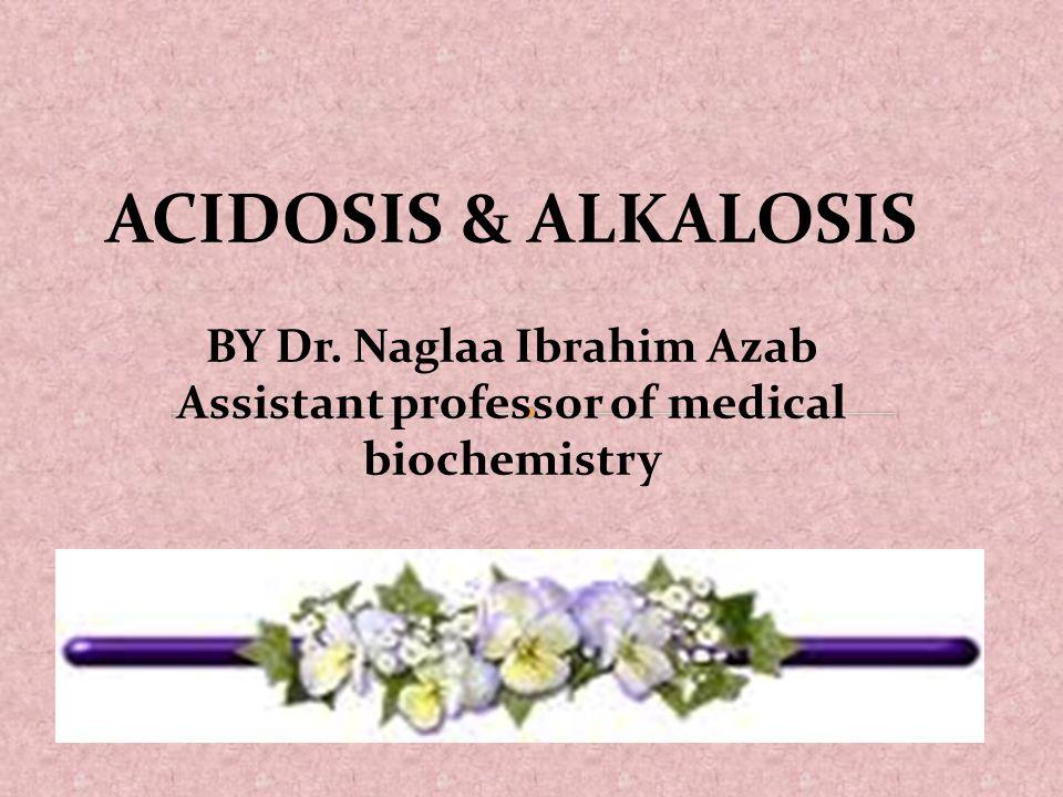 ACIDOSIS & ALKALOSIS BY Dr. Naglaa Ibrahim Azab Assistant professor of medical biochemistry