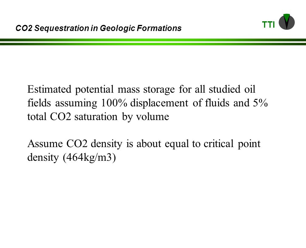TTI CO2 Sequestration in Geologic Formations Estimated potential mass storage for all studied oil fields assuming 100% displacement of fluids and 5% total CO2 saturation by volume Assume CO2 density is about equal to critical point density (464kg/m3)
