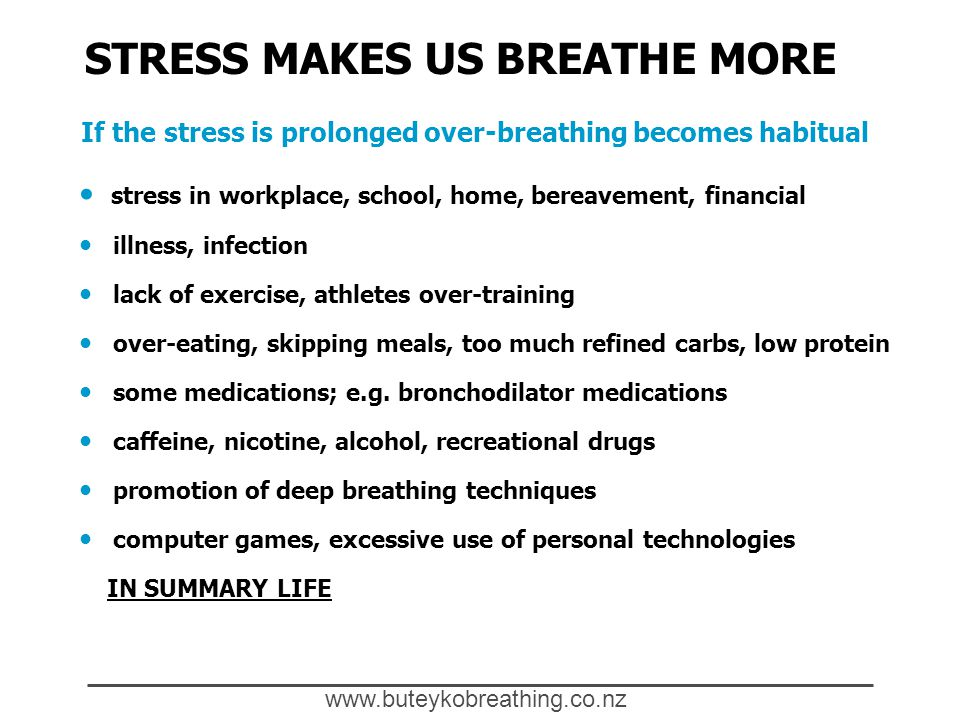 www.buteykobreathing.co.nz STRESS MAKES US BREATHE MORE If the stress is prolonged over-breathing becomes habitual stress in workplace, school, home, bereavement, financial illness, infection lack of exercise, athletes over-training over-eating, skipping meals, too much refined carbs, low protein some medications; e.g.