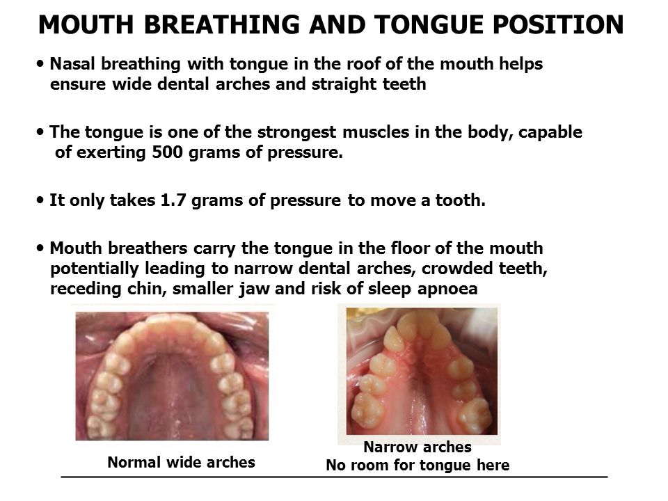 MOUTH BREATHING AND TONGUE POSITION Nasal breathing with tongue in the roof of the mouth helps iiiensure wide dental arches and straight teeth The tongue is one of the strongest muscles in the body, capable of exerting 500 grams of pressure.