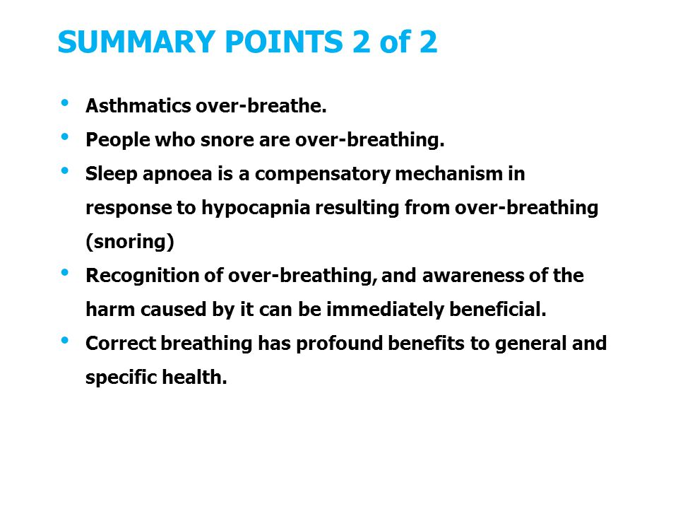 SUMMARY POINTS 2 of 2 Asthmatics over-breathe. People who snore are over-breathing.