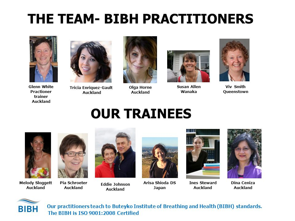 THE TEAM- BIBH PRACTITIONERS Glenn White Practioner trainer Auckland Tricia Enriquez-Gault Auckland Olga Horne Auckland Susan Allen Wanaka Viv Smith Queenstown Arisa Shioda DS Japan Eddie Johnson Auckland Pia Schroeter Auckland Melody Sloggett Auckland Dina Ceniza Auckland Our practitioners teach to Buteyko Institute of Breathing and Health (BIBH) standards.