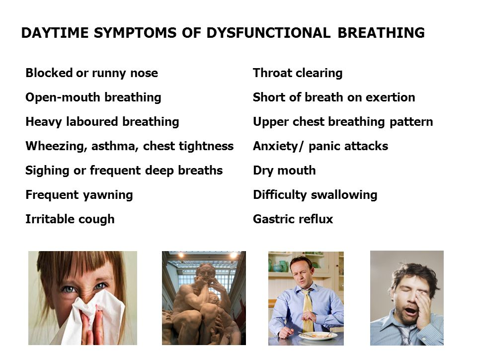 DAYTIME SYMPTOMS OF DYSFUNCTIONAL BREATHING Blocked or runny nose Open-mouth breathing Heavy laboured breathing Wheezing, asthma, chest tightness Sighing or frequent deep breaths Frequent yawning Irritable cough Throat clearing Short of breath on exertion Upper chest breathing pattern Anxiety/ panic attacks Dry mouth Difficulty swallowing Gastric reflux