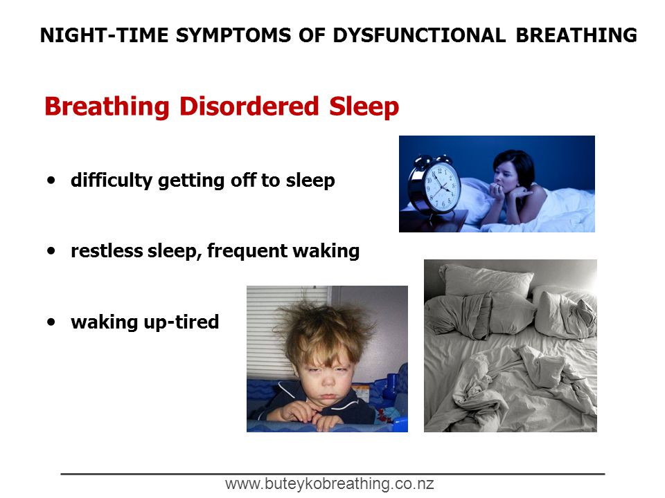 Breathing Disordered Sleep www.buteykobreathing.co.nz NIGHT-TIME SYMPTOMS OF DYSFUNCTIONAL BREATHING difficulty getting off to sleep restless sleep, frequent waking waking up-tired