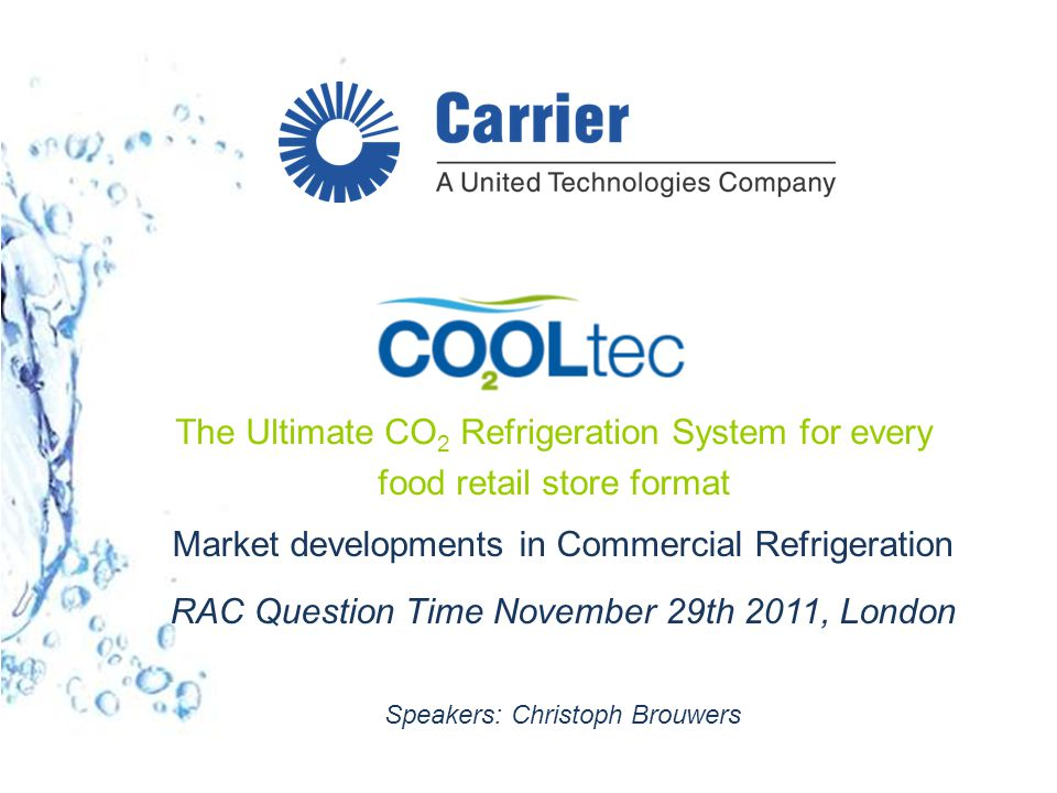 Market developments in Commercial Refrigeration RAC Question Time November 29th 2011, London Speakers: Christoph Brouwers The Ultimate CO 2 Refrigeration System for every food retail store format
