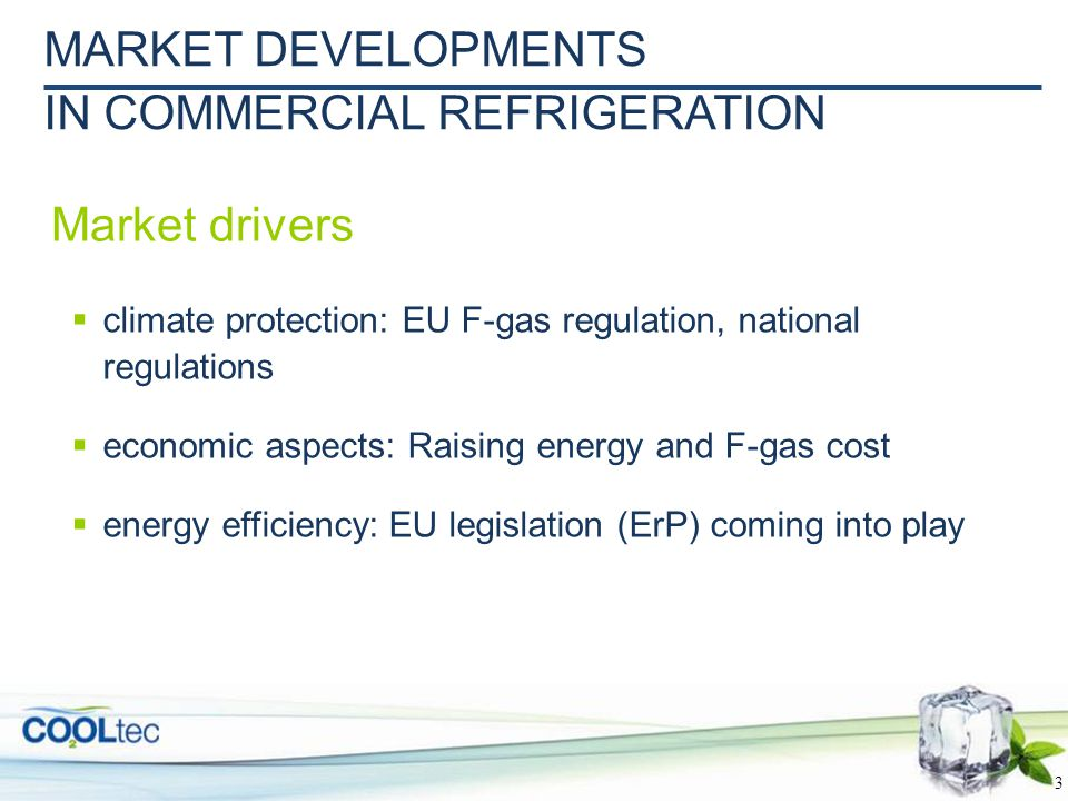 3  climate protection: EU F-gas regulation, national regulations  economic aspects: Raising energy and F-gas cost  energy efficiency: EU legislation (ErP) coming into play MARKET DEVELOPMENTS IN COMMERCIAL REFRIGERATION Market drivers