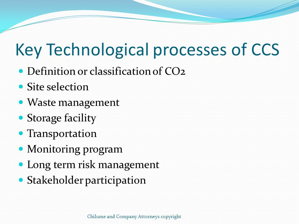 Current Legal & Regulatory Framework for CCS No CCS specific legislation Current legal and regulatory framework exists in an array of different pieces of legislation and may be adapted to CCS Key CCS listed issues above relate to : Legal definition of CO2 Property rights to sub surface land Proprietary rights to CO2 Varied liability issues associated with long term storage Access rights Management of Transportation facilities Institutional framework Chilume and Company Attorneys copyright