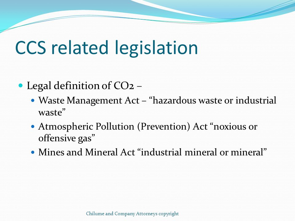 CCS related legislation (cont.) Proprietary rights to CO2 If taken as mineral under Mines and Minerals Act, the rights belong to State right to prospect and mine Botswana Power Corporation Act – power to acquire land and sell coal, fuel etc produced in the course of performing functions Electricity Supply (Amendment) Act, independent electrical suppliers may acquire land and sell electricity Industrial Property Act – capture technologies may be patented with brands and logos registered as trademarks Chilume and Company Attorneys copyright