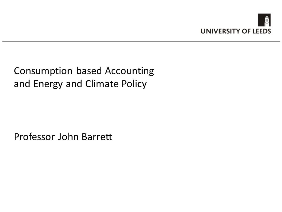 Consumption based Accounting and Energy and Climate Policy Professor John Barrett