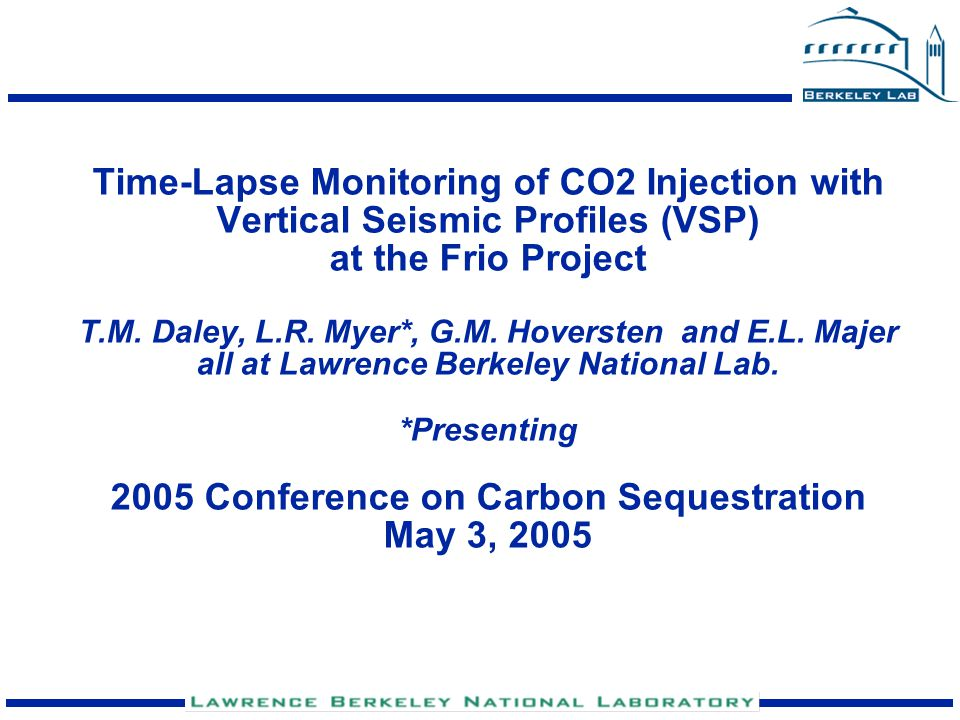 Time-Lapse Monitoring of CO2 Injection with Vertical Seismic Profiles (VSP) at the Frio Project T.M. Daley, L.R. Myer*, G.M. Hoversten and E.L. Majer