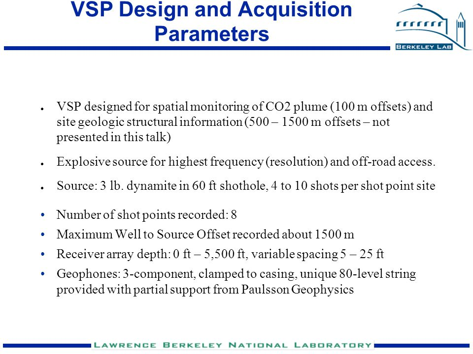 VSP Design and Acquisition Parameters ● VSP designed for spatial monitoring of CO2 plume (100 m offsets) and site geologic structural information (500
