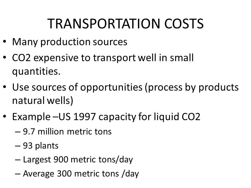 TRANSPORTATION COSTS Many production sources CO2 expensive to transport well in small quantities.