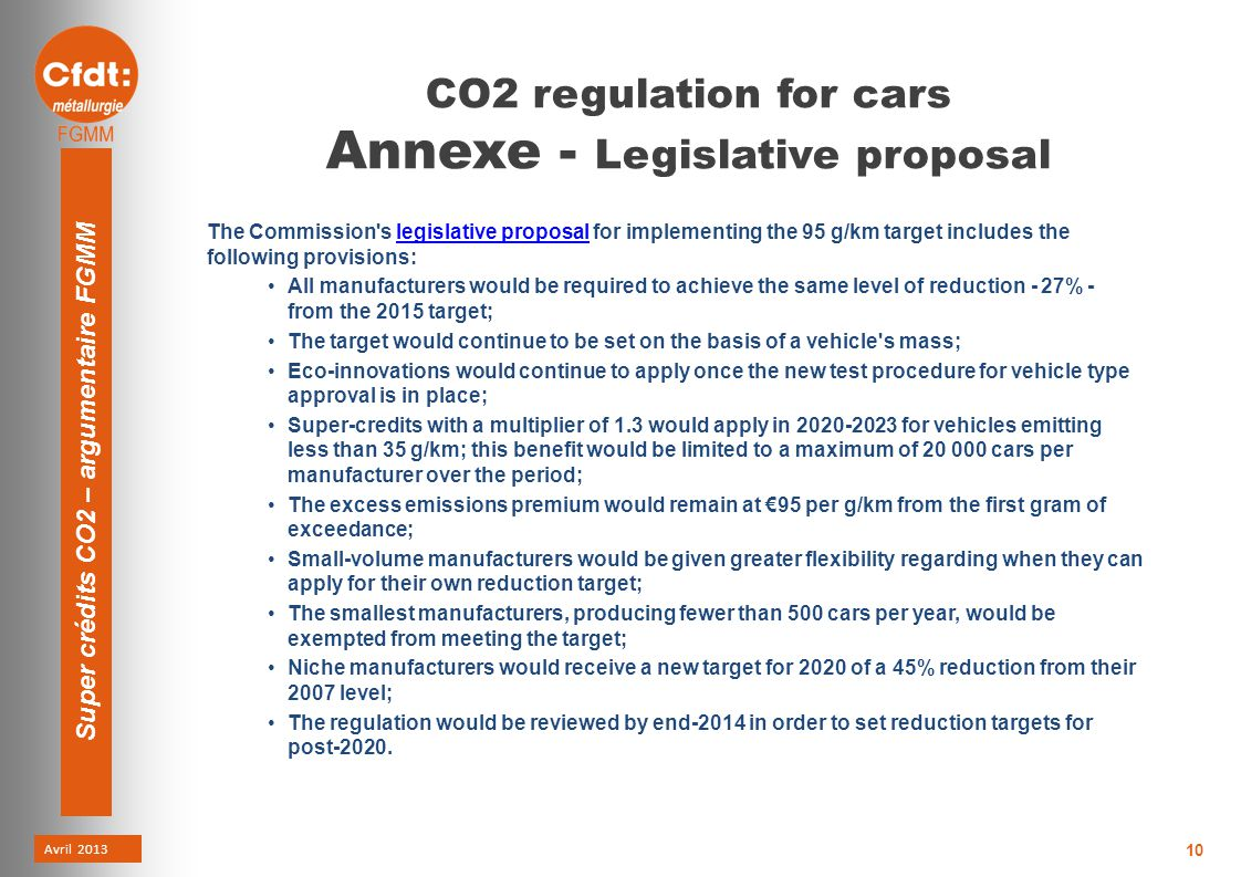 Avril 2013 Super crédits CO2 – argumentaire FGMM 10 CO2 regulation for cars Annexe - Legislative proposal The Commission s legislative proposal for implementing the 95 g/km target includes the following provisions:legislative proposal All manufacturers would be required to achieve the same level of reduction - 27% - from the 2015 target; The target would continue to be set on the basis of a vehicle s mass; Eco-innovations would continue to apply once the new test procedure for vehicle type approval is in place; Super-credits with a multiplier of 1.3 would apply in 2020-2023 for vehicles emitting less than 35 g/km; this benefit would be limited to a maximum of 20 000 cars per manufacturer over the period; The excess emissions premium would remain at €95 per g/km from the first gram of exceedance; Small-volume manufacturers would be given greater flexibility regarding when they can apply for their own reduction target; The smallest manufacturers, producing fewer than 500 cars per year, would be exempted from meeting the target; Niche manufacturers would receive a new target for 2020 of a 45% reduction from their 2007 level; The regulation would be reviewed by end-2014 in order to set reduction targets for post-2020.