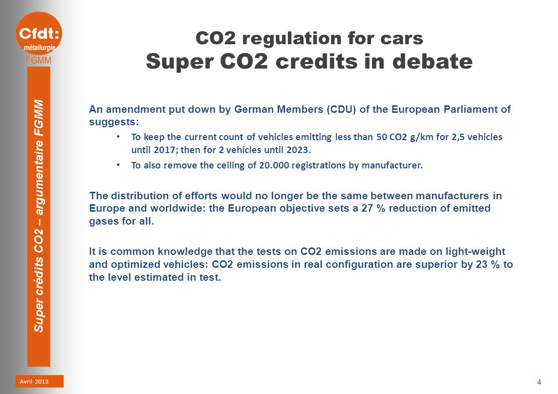 Avril 2013 Super crédits CO2 – argumentaire FGMM 4 CO2 regulation for cars Super CO2 credits in debate An amendment put down by German Members (CDU) of the European Parliament of suggests: To keep the current count of vehicles emitting less than 50 CO2 g/km for 2,5 vehicles until 2017; then for 2 vehicles until 2023.