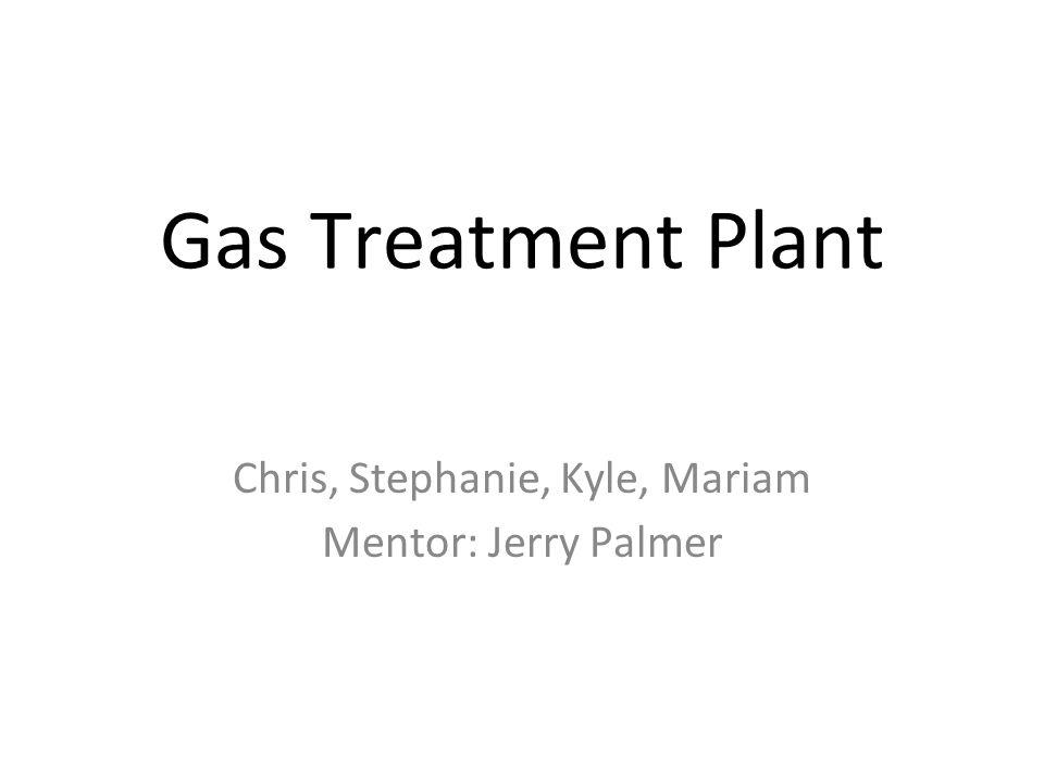 Gas Treatment Plant Chris, Stephanie, Kyle, Mariam Mentor: Jerry Palmer