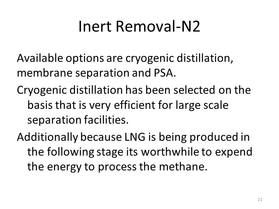 Inert Removal-N2 Available options are cryogenic distillation, membrane separation and PSA. Cryogenic distillation has been selected on the basis that