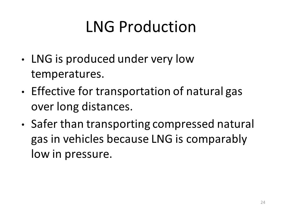 LNG Production LNG is produced under very low temperatures. Effective for transportation of natural gas over long distances. Safer than transporting c