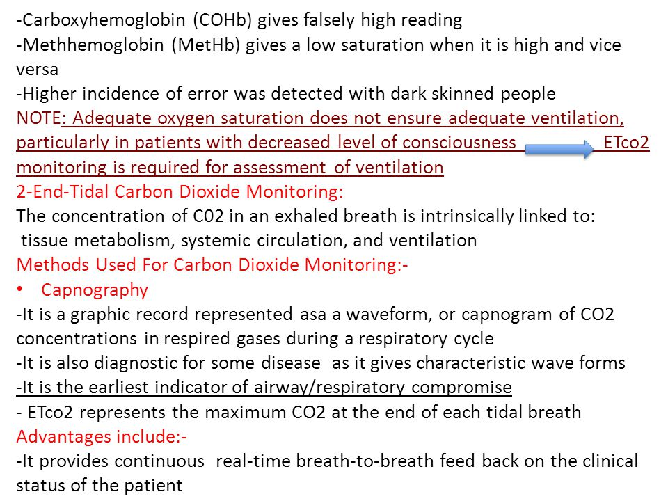 -Carboxyhemoglobin (COHb) gives falsely high reading -Methhemoglobin (MetHb) gives a low saturation when it is high and vice versa -Higher incidence of error was detected with dark skinned people NOTE: Adequate oxygen saturation does not ensure adequate ventilation, particularly in patients with decreased level of consciousness ETco2 monitoring is required for assessment of ventilation 2-End-Tidal Carbon Dioxide Monitoring: The concentration of C02 in an exhaled breath is intrinsically linked to: tissue metabolism, systemic circulation, and ventilation Methods Used For Carbon Dioxide Monitoring:- Capnography -It is a graphic record represented asa a waveform, or capnogram of CO2 concentrations in respired gases during a respiratory cycle -It is also diagnostic for some disease as it gives characteristic wave forms -It is the earliest indicator of airway/respiratory compromise - ETco2 represents the maximum CO2 at the end of each tidal breath Advantages include:- -It provides continuous real-time breath-to-breath feed back on the clinical status of the patient