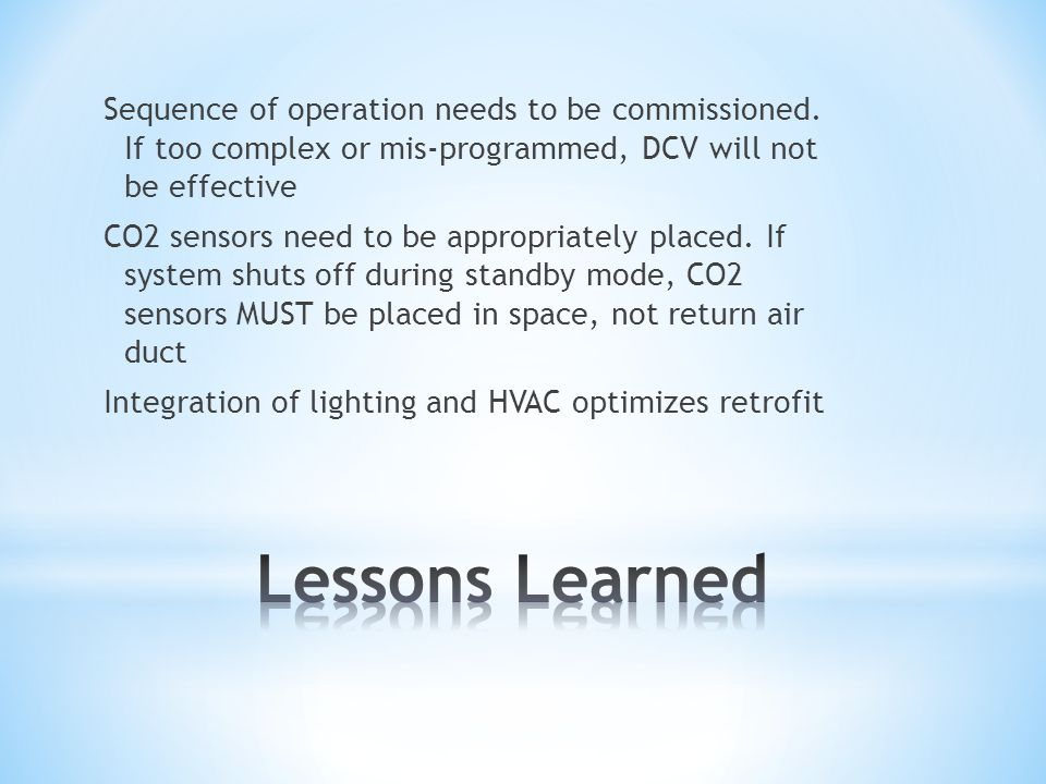 Sequence of operation needs to be commissioned. If too complex or mis-programmed, DCV will not be effective CO2 sensors need to be appropriately place
