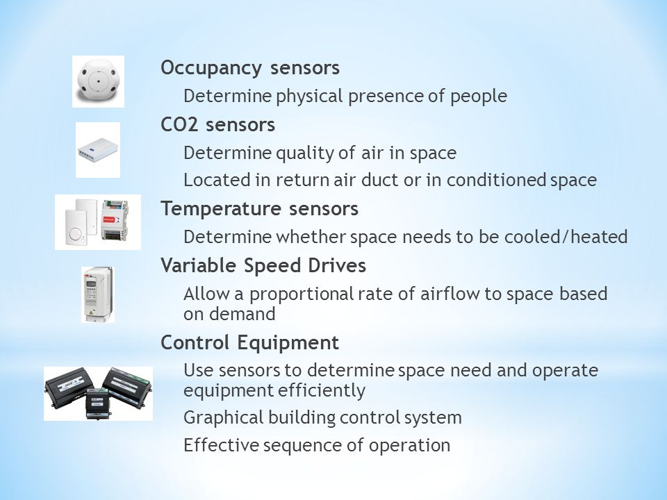 Occupancy sensors Determine physical presence of people CO2 sensors Determine quality of air in space Located in return air duct or in conditioned spa