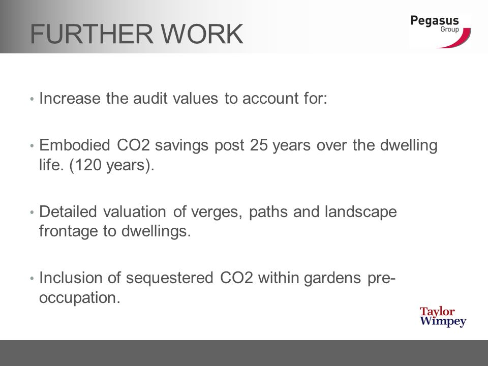FURTHER WORK Increase the audit values to account for: Embodied CO2 savings post 25 years over the dwelling life. (120 years). Detailed valuation of v