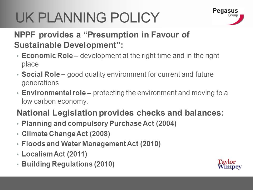 "UK PLANNING POLICY NPPF provides a ""Presumption in Favour of Sustainable Development"": Economic Role – development at the right time and in the right"
