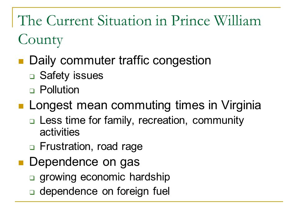 The Current Situation in Prince William County Daily commuter traffic congestion  Safety issues  Pollution Longest mean commuting times in Virginia  Less time for family, recreation, community activities  Frustration, road rage Dependence on gas  growing economic hardship  dependence on foreign fuel