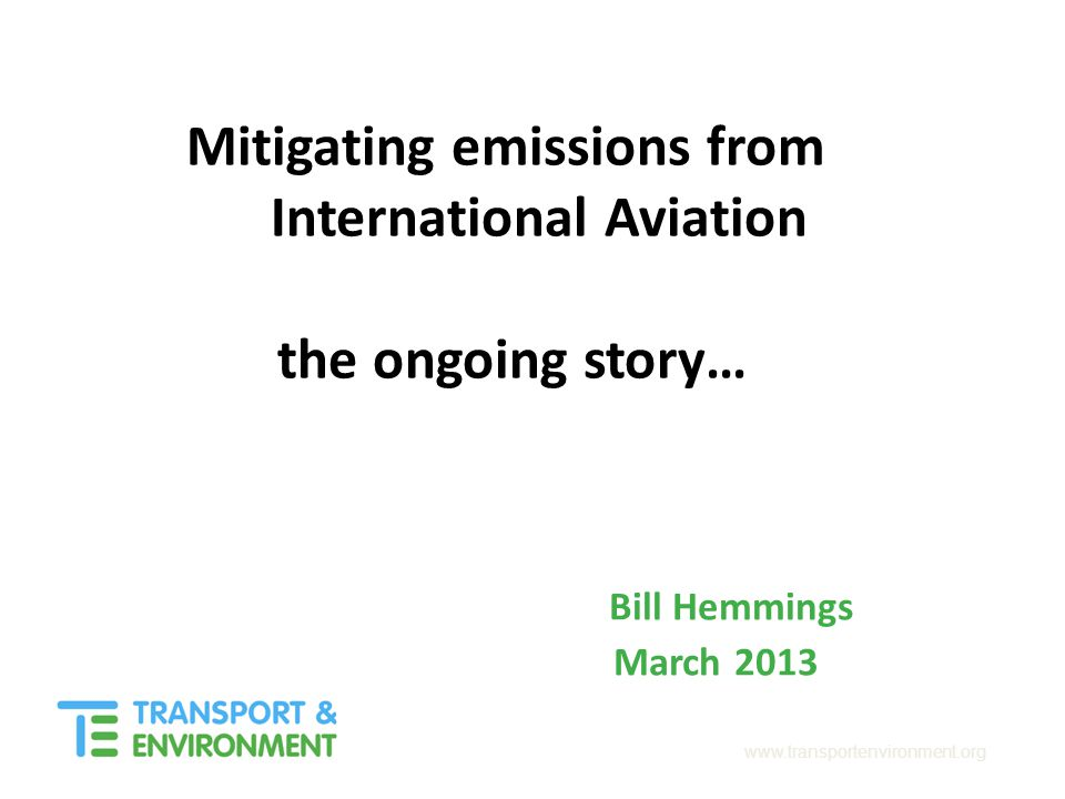 www.transportenvironment.org Mitigating emissions from International Aviation the ongoing story… Bill Hemmings March 2013