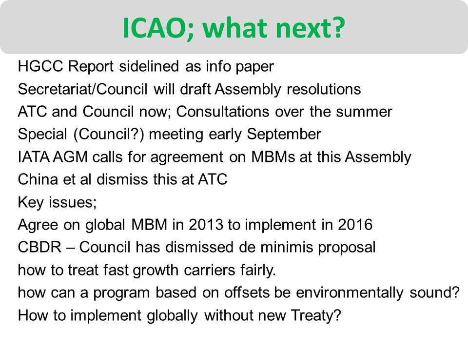 ICAO; what next? HGCC Report sidelined as info paper Secretariat/Council will draft Assembly resolutions ATC and Council now; Consultations over the s