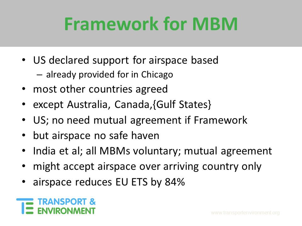 www.transportenvironment.org Framework for MBM US declared support for airspace based – already provided for in Chicago most other countries agreed ex