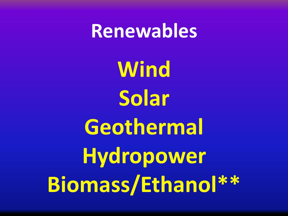 Renewables Wind Solar Geothermal Hydropower Biomass/Ethanol**