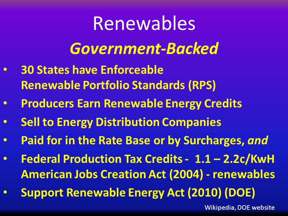 Renewables Government-Backed 30 States have Enforceable Renewable Portfolio Standards (RPS) Producers Earn Renewable Energy Credits Sell to Energy Distribution Companies Paid for in the Rate Base or by Surcharges, and Federal Production Tax Credits - 1.1 – 2.2c/KwH American Jobs Creation Act (2004) - renewables Support Renewable Energy Act (2010) (DOE) Wikipedia, DOE website