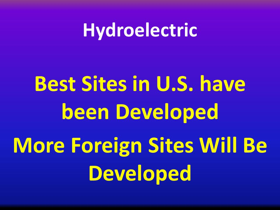 Hydroelectric Best Sites in U.S. have been Developed More Foreign Sites Will Be Developed