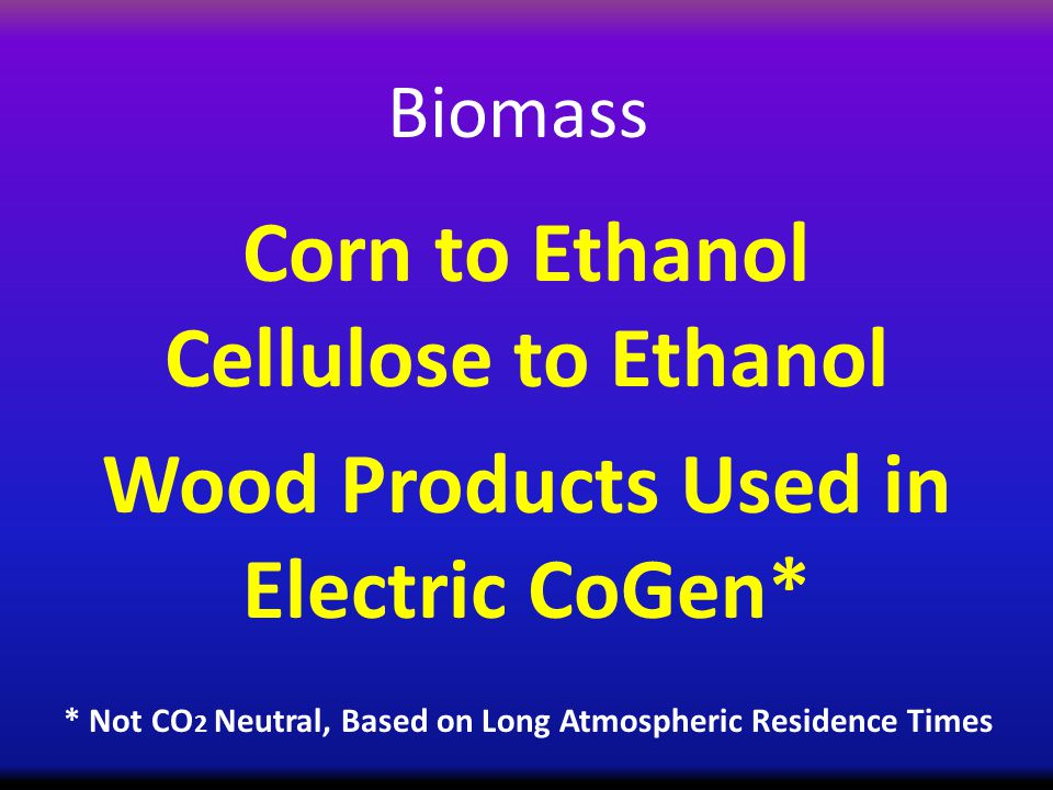 Biomass Corn to Ethanol Cellulose to Ethanol Wood Products Used in Electric CoGen* * Not CO 2 Neutral, Based on Long Atmospheric Residence Times