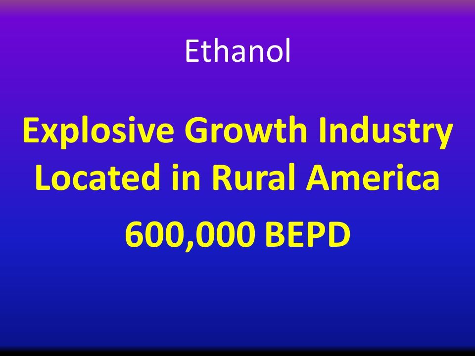 Ethanol Explosive Growth Industry Located in Rural America 600,000 BEPD