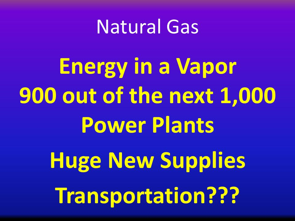 Natural Gas Energy in a Vapor 900 out of the next 1,000 Power Plants Huge New Supplies Transportation