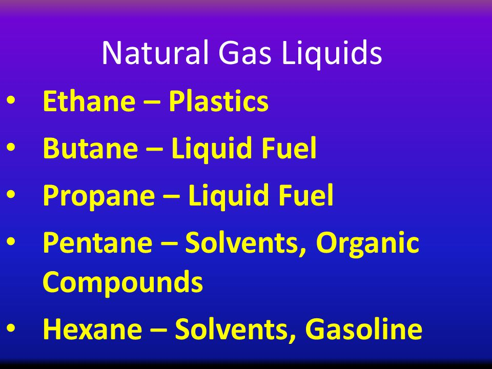 Natural Gas Liquids Ethane – Plastics Butane – Liquid Fuel Propane – Liquid Fuel Pentane – Solvents, Organic Compounds Hexane – Solvents, Gasoline