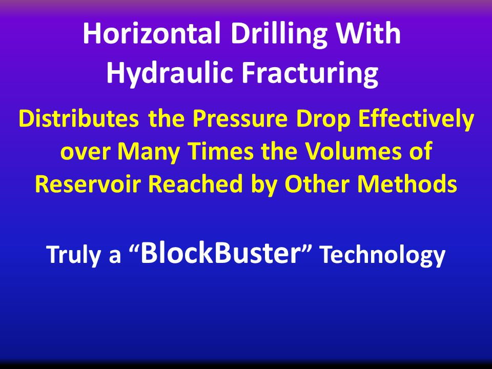 Horizontal Drilling With Hydraulic Fracturing Distributes the Pressure Drop Effectively over Many Times the Volumes of Reservoir Reached by Other Methods Truly a BlockBuster Technology