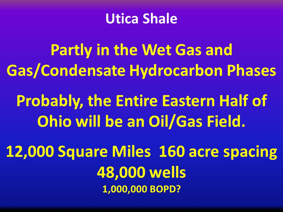 Utica Shale Partly in the Wet Gas and Gas/Condensate Hydrocarbon Phases Probably, the Entire Eastern Half of Ohio will be an Oil/Gas Field.