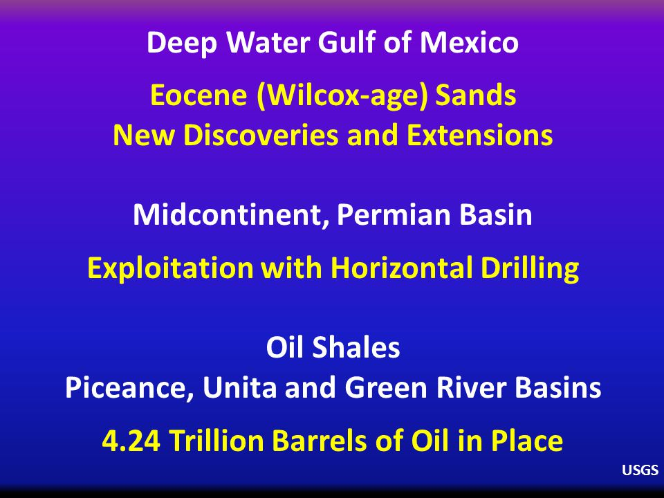 Deep Water Gulf of Mexico Eocene (Wilcox-age) Sands New Discoveries and Extensions Midcontinent, Permian Basin Exploitation with Horizontal Drilling Oil Shales Piceance, Unita and Green River Basins 4.24 Trillion Barrels of Oil in Place USGS