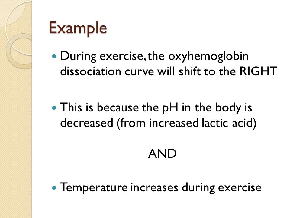 Example During exercise, the oxyhemoglobin dissociation curve will shift to the RIGHT This is because the pH in the body is decreased (from increased lactic acid) AND Temperature increases during exercise