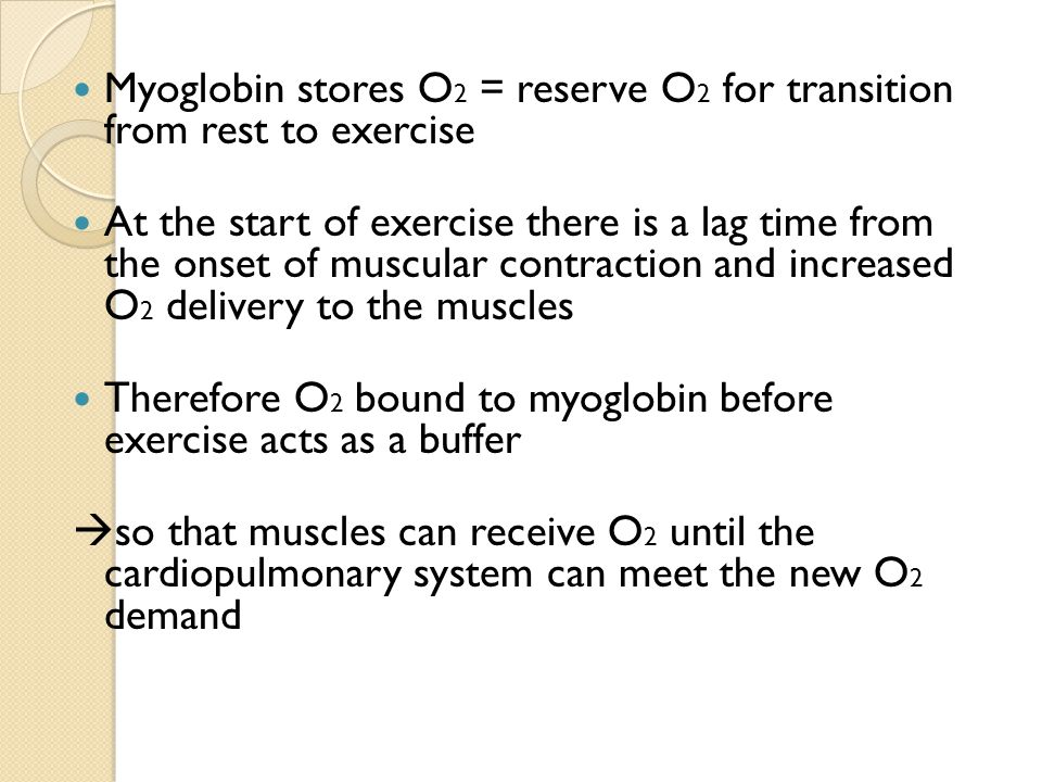 Myoglobin stores O 2 = reserve O 2 for transition from rest to exercise At the start of exercise there is a lag time from the onset of muscular contraction and increased O 2 delivery to the muscles Therefore O 2 bound to myoglobin before exercise acts as a buffer  so that muscles can receive O 2 until the cardiopulmonary system can meet the new O 2 demand
