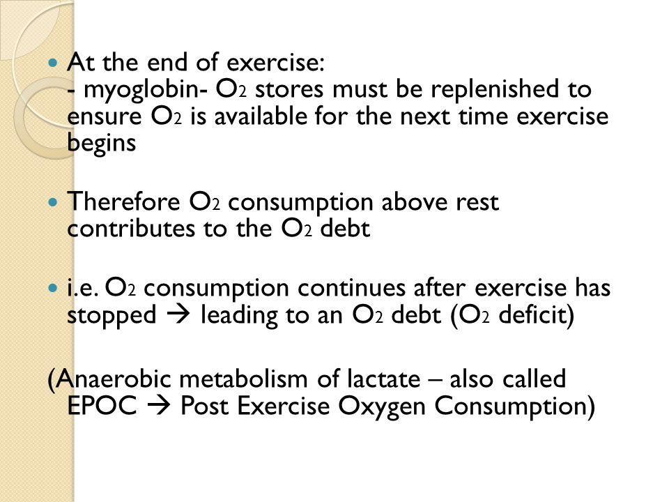 At the end of exercise: - myoglobin- O 2 stores must be replenished to ensure O 2 is available for the next time exercise begins Therefore O 2 consumption above rest contributes to the O 2 debt i.e.