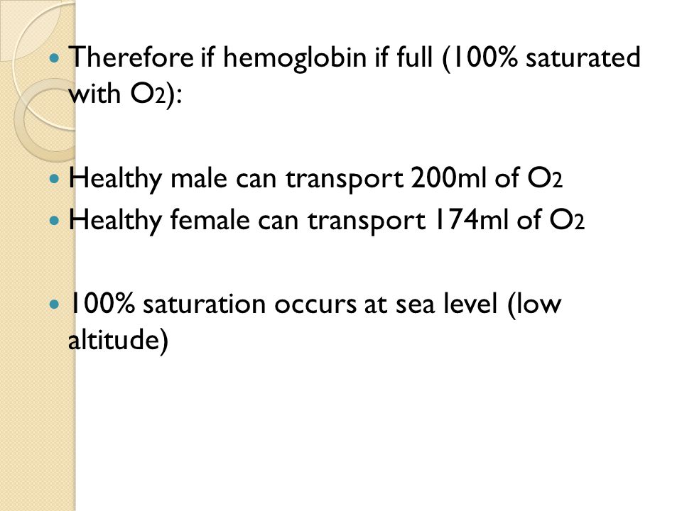 Therefore if hemoglobin if full (100% saturated with O 2 ): Healthy male can transport 200ml of O 2 Healthy female can transport 174ml of O 2 100% saturation occurs at sea level (low altitude)