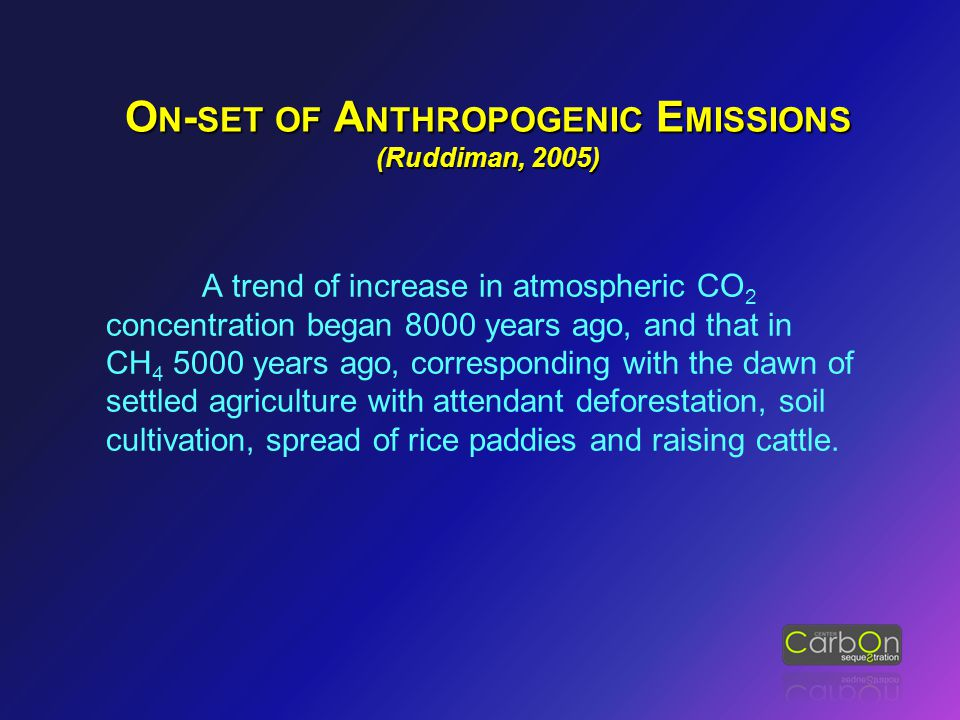 O N - SET OF A NTHROPOGENIC E MISSIONS (Ruddiman, 2005) A trend of increase in atmospheric CO 2 concentration began 8000 years ago, and that in CH 4 5000 years ago, corresponding with the dawn of settled agriculture with attendant deforestation, soil cultivation, spread of rice paddies and raising cattle.
