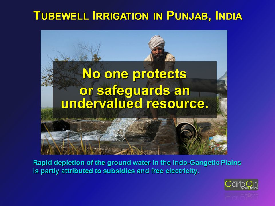 T UBEWELL I RRIGATION IN P UNJAB, I NDIA Rapid depletion of the ground water in the Indo-Gangetic Plains is partly attributed to subsidies and free el
