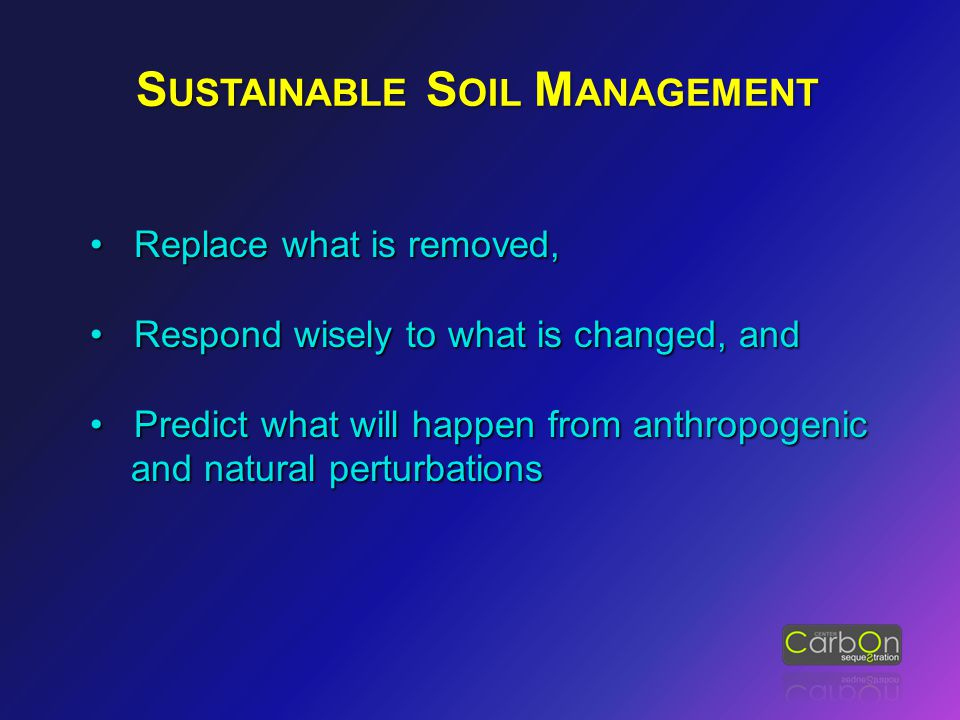 S USTAINABLE S OIL M ANAGEMENT Replace what is removed, Replace what is removed, Respond wisely to what is changed, and Respond wisely to what is chan