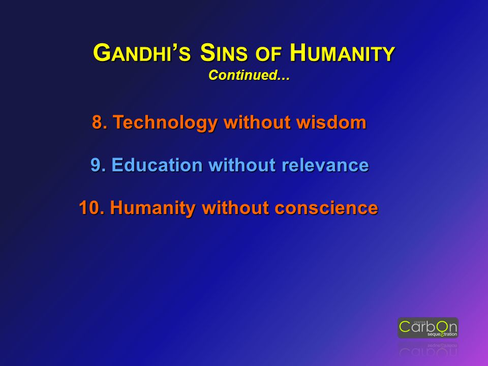10. Humanity without conscience G ANDHI ' S S INS OF H UMANITY Continued… Continued… 8. Technology without wisdom 9. Education without relevance