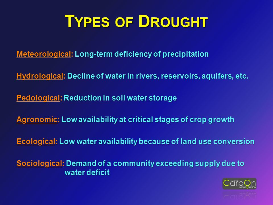 T YPES OF D ROUGHT Meteorological: Long-term deficiency of precipitation Hydrological: Decline of water in rivers, reservoirs, aquifers, etc.